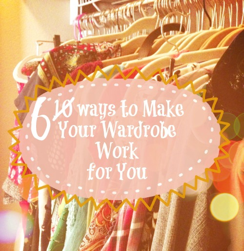 6 Ways to Make Your Wardrobe Work for You